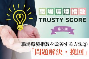 <職場環境指数 TRUSTY SCOREを解説>【第5回】職場環境指数を改善する方法③「問題解決・挽回」